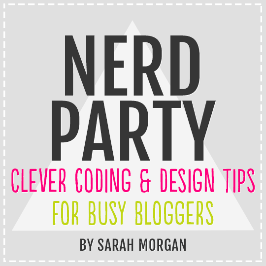 NERD PARTY: Clever Coding & Design Tips for Busy Bloggers