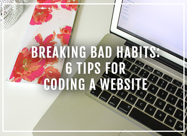 Breaking Bad Habits: 6 tips for coding a website from XOSarah.com