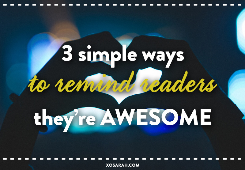 3 simple ways to remind readers they're awesome from XOSarah.com