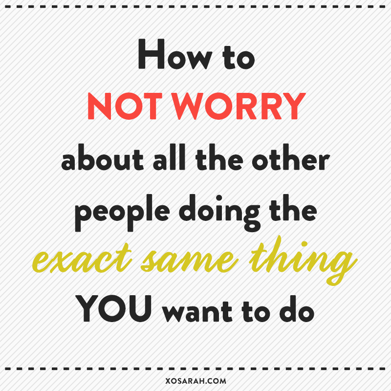 A pep talk: How to not worry about all the other people doing the exact same thing you want to do
