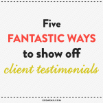 5 fantastic ways to show off client testimonials