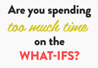Are you spending too much time on the what-ifs?