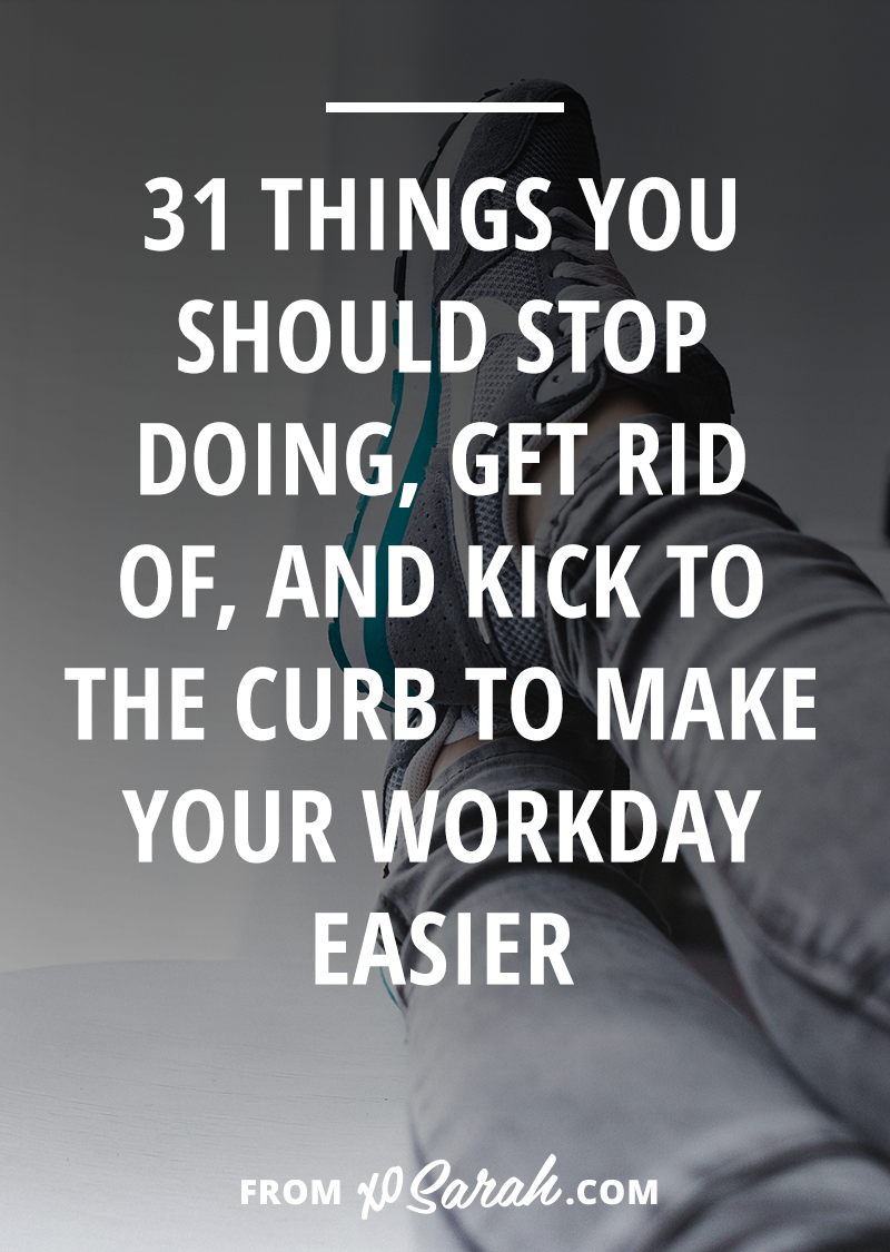 31 things you should stop doing, get rid of, and kick to the curb to make your workday easier