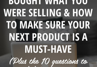 Why no one bought what you were selling (and how to MAKE SURE your next product is a must-have)